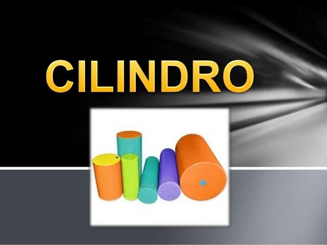 ¿Qué es un Cilindro?Un cilindro es una superficie cilíndrica que se formacuando una recta, llamada generatriz gira alreded...