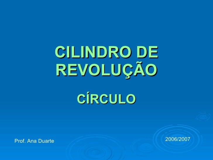 CILINDRO DE REVOLUÇÃO CÍRCULO Prof. Ana Duarte 2006/2007