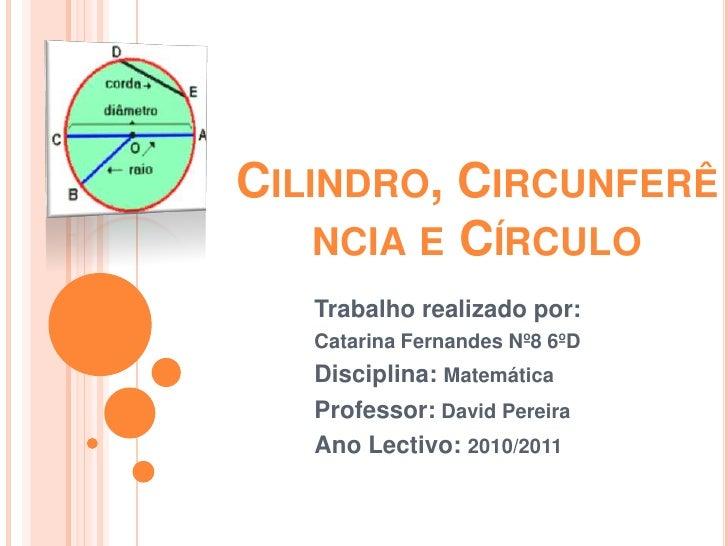 Cilindro, Circunferência e Círculo <br />Trabalho realizado por:<br />Catarina Fernandes Nº8 6ºD<br />Disciplina: Matemáti...