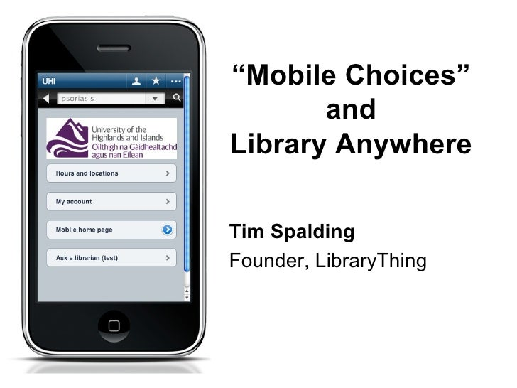 """""""Mobile Choices""""       andLibrary AnywhereTim SpaldingFounder, LibraryThing"""