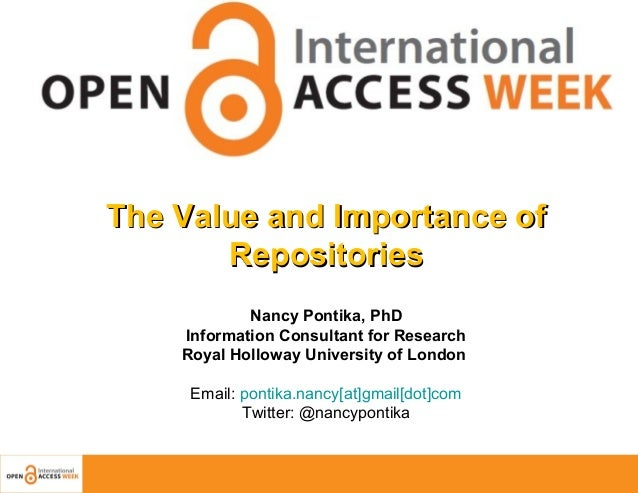 The Value and Importance of Repositories Nancy Pontika, PhD Information Consultant for Research Royal Holloway University ...