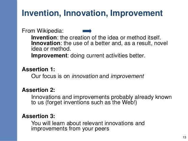 Invention, Innovation, Improvement From Wikipedia: Invention: the creation of the idea or method itself. Innovation: the u...