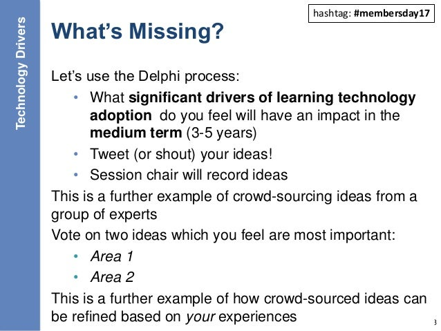 What's Missing? Let's use the Delphi process: • What significant drivers of learning technology adoption do you feel will ...