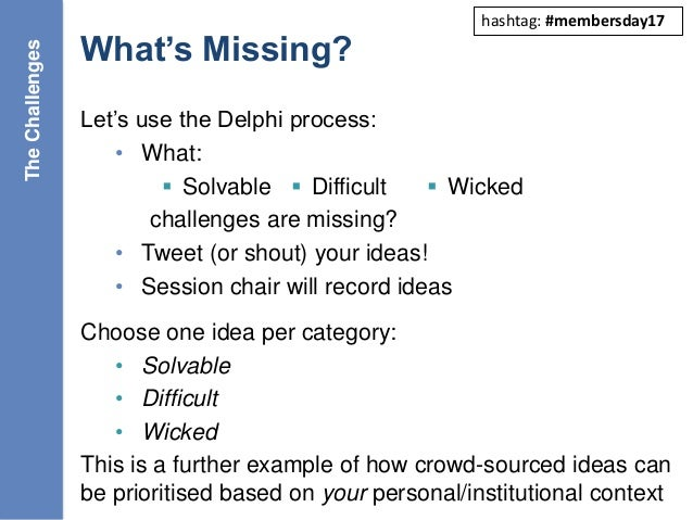 What's Missing? Let's use the Delphi process: • What:  Solvable  Difficult  Wicked challenges are missing? • Tweet (or ...
