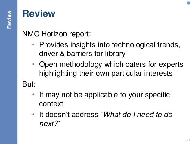 Review NMC Horizon report: • Provides insights into technological trends, driver & barriers for library • Open methodology...