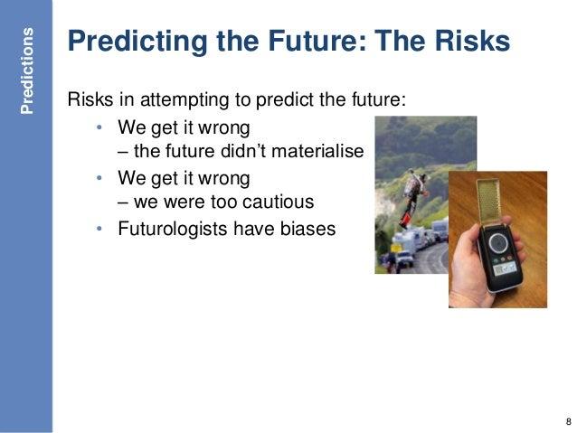 Predicting the Future: The Risks Risks in attempting to predict the future: • We get it wrong – the future didn't material...