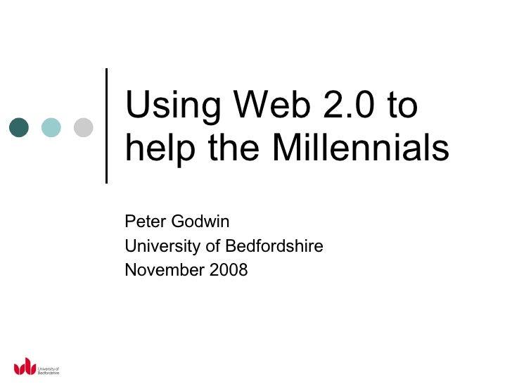 Using Web 2.0 to help the Millennials Peter Godwin University of Bedfordshire November 2008