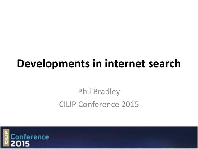 Developments in internet search Phil Bradley CILIP Conference 2015