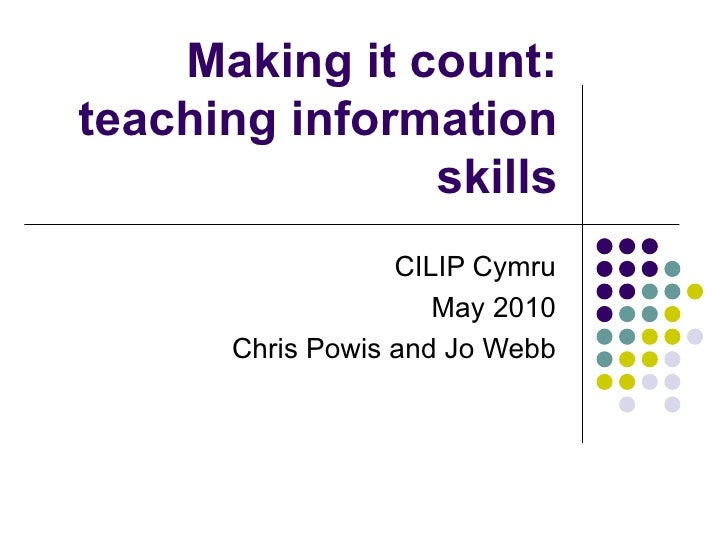 Making it count: teaching information skills CILIP Cymru May 2010 Chris Powis and Jo Webb