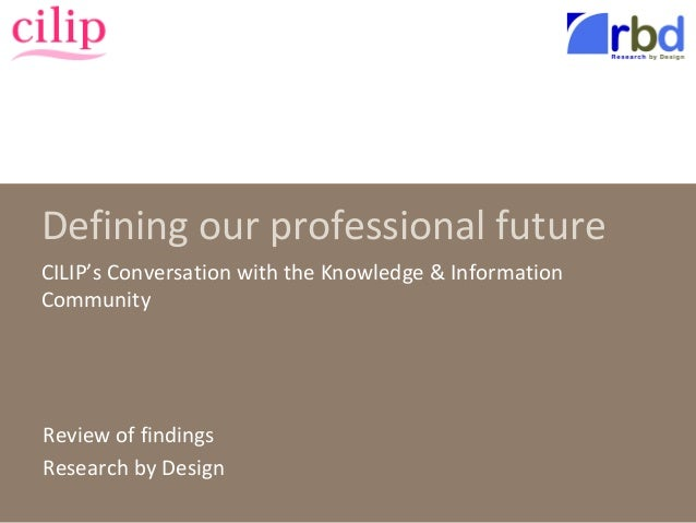 Defining our professional future CILIP's Conversation with the Knowledge & Information Community Review of findings Resear...