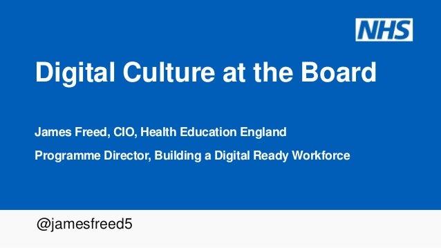 Digital Culture at the Board James Freed, CIO, Health Education England Programme Director, Building a Digital Ready Workf...