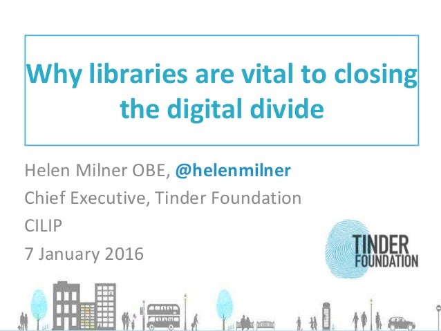 Helen Milner OBE, @helenmilner Chief Executive, Tinder Foundation CILIP 7 January 2016 Why libraries are vital to closing ...