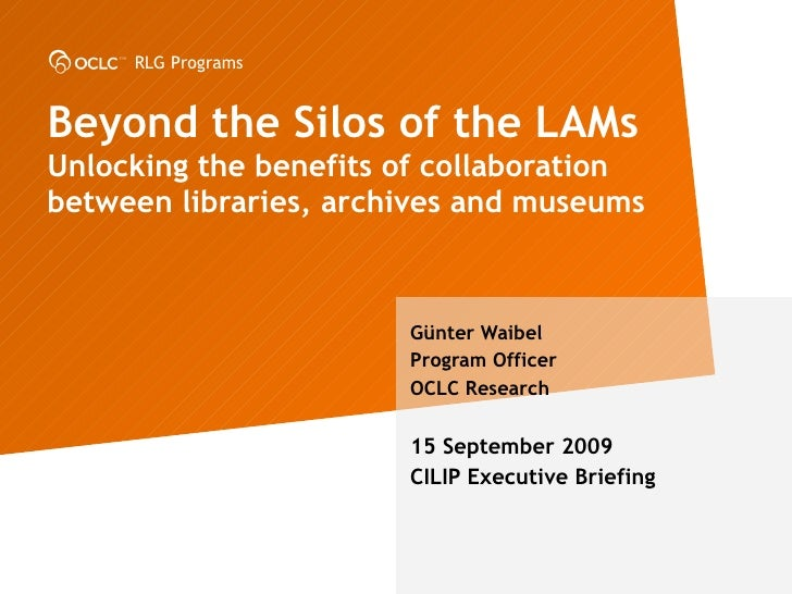 Beyond the Silos of the LAMs Unlocking the benefits of collaboration between libraries, archives and museums G ünter Waibe...
