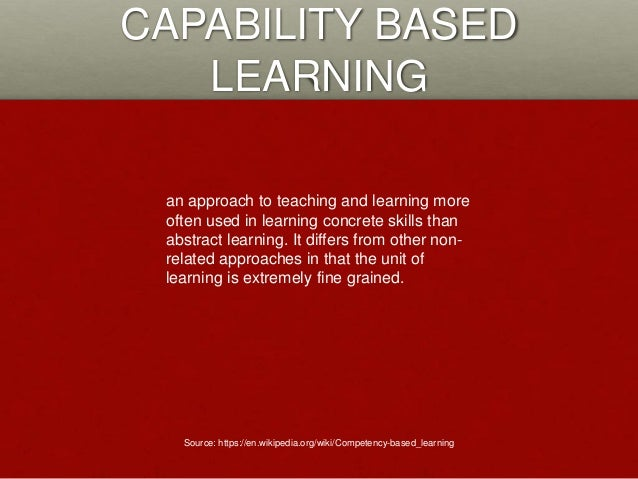 CAPABILITY BASED LEARNING an approach to teaching and learning more often used in learning concrete skills than abstract l...