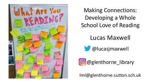 Making Connections: Developing a Whole School Love of Reading Lucas Maxwell @lucasjmaxwell @glenthorne_library lml@glentho...