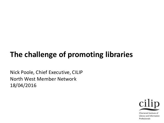 The challenge of promoting libraries Nick Poole, Chief Executive, CILIP North West Member Network 18/04/2016