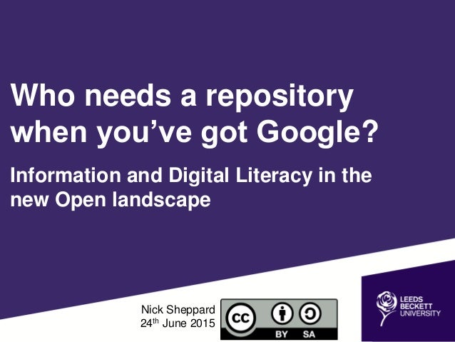 Who needs a repository when you've got Google? Information and Digital Literacy in the new Open landscape Nick Sheppard 24...