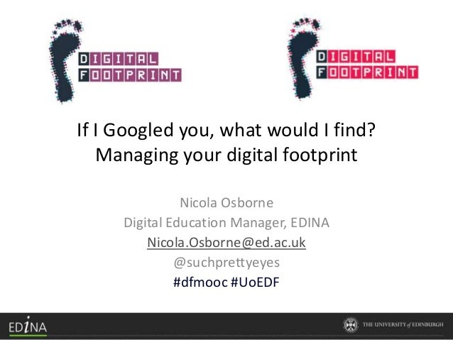 If I Googled you, what would I find? Managing your digital footprint Nicola Osborne Digital Education Manager, EDINA Nicol...
