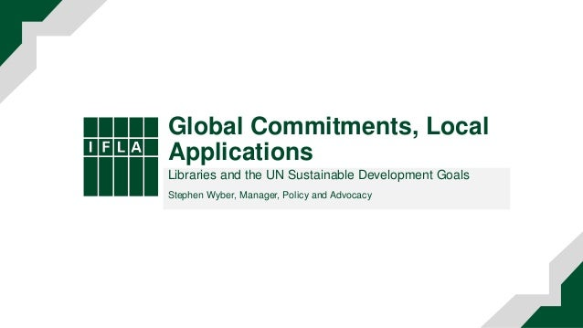 Global Commitments, Local Applications Libraries and the UN Sustainable Development Goals Stephen Wyber, Manager, Policy a...
