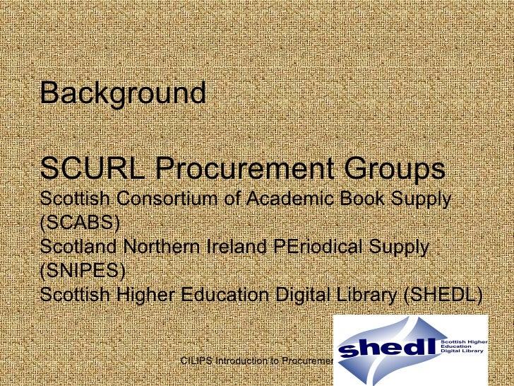 Background  SCURL Procurement Groups Scottish Consortium of Academic Book Supply (SCABS) Scotland Northern Ireland PEriodi...