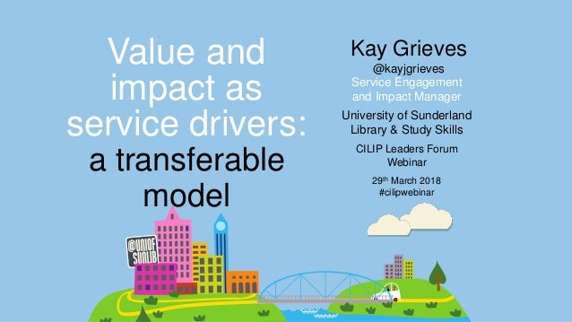 Service Engagement and Impact Manager Value and impact as service drivers: University of Sunderland Library & Study Skills...