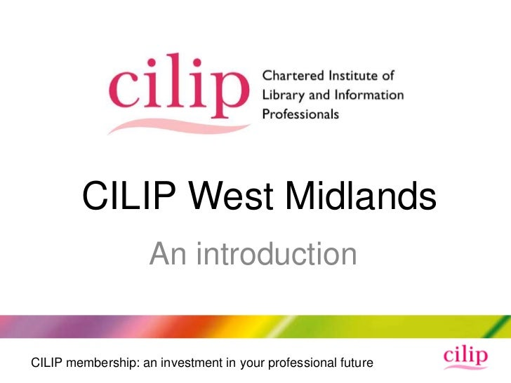 CILIP West Midlands                    An introductionCILIP membership: an investment in your professional future