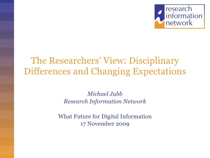 The Researchers' View: Disciplinary Differences and Changing Expectations Michael Jubb Research Information Network What F...