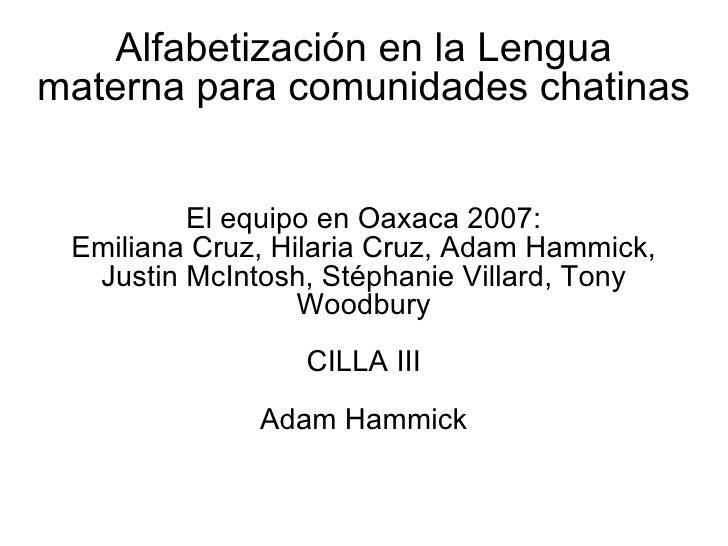 Alfabetizaci ón en la Lengua materna para comunidades chatinas El equipo en Oaxaca 2007: Emiliana Cruz, Hilaria Cruz, Adam...
