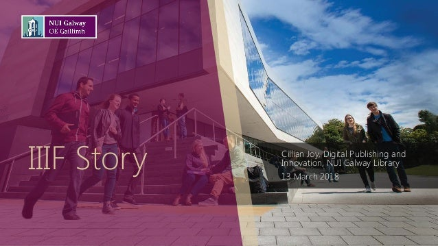 IIIF Story Cillian Joy, Digital Publishing and Innovation, NUI Galway Library 13 March 2018