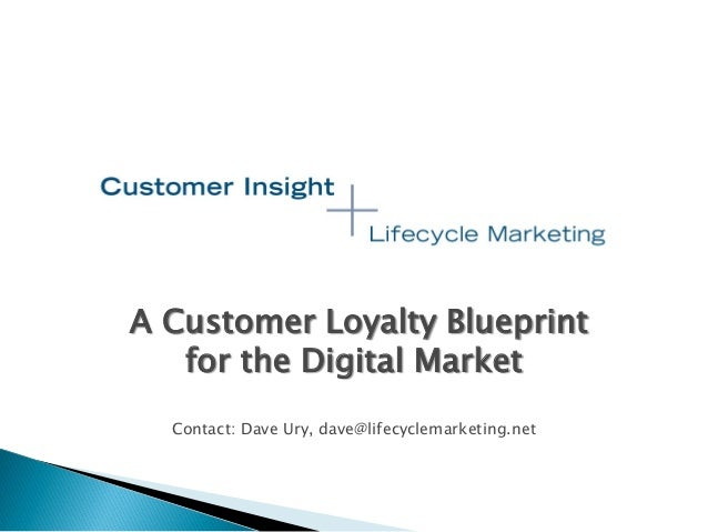 A Customer Loyalty Blueprint for the Digital Market Contact: Dave Ury, dave@lifecyclemarketing.net