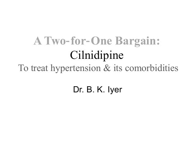 A Two for One Bargain:‐ ‐ Cilnidipine To treat hypertension & its comorbidities Dr. B. K. Iyer