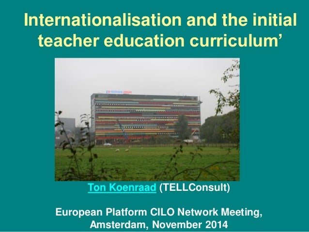 Internationalisation and the initial teacher education curriculum' Ton Koenraad (TELLConsult) European Platform CILO Netwo...