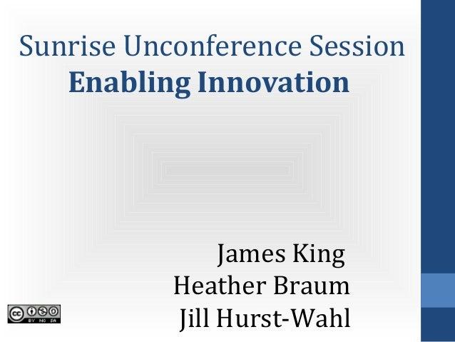 Sunrise Unconference Session   Enabling Innovation                James King           Heather Braum           Jill Hurst-...