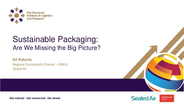 Get noticed | Get connected | Get ahead Ed Roberts Regional Sustainability Director – EMEA Sealed Air Sustainable Packagin...