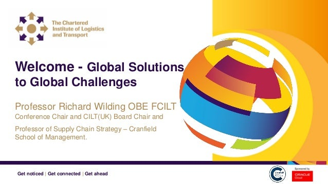 Get noticed | Get connected | Get ahead Welcome - Global Solutions to Global Challenges Professor Richard Wilding OBE FCIL...