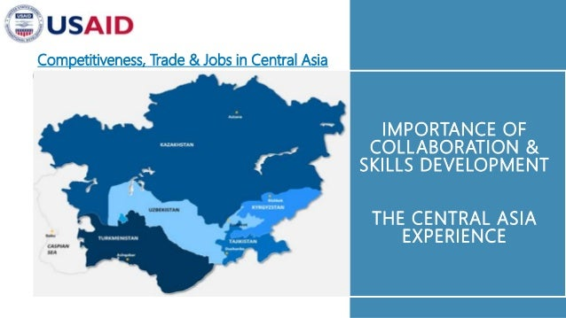 IMPORTANCE OF COLLABORATION & SKILLS DEVELOPMENT THE CENTRAL ASIA EXPERIENCE Competitiveness, Trade & Jobs in Central Asia