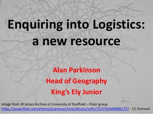 Enquiring into Logistics: a new resource Alan Parkinson Head of Geography King's Ely Junior Image from JR James Archive of...