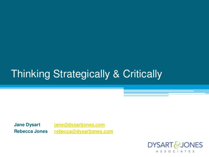 Thinking Strategically & Critically<br />Jane Dysart	jane@dysartjones.com<br />Rebecca Jones	rebecca@dysartjones.com<br />