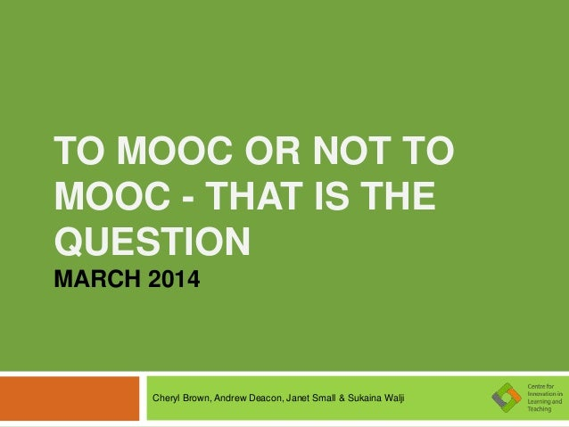 TO MOOC OR NOT TO MOOC - THAT IS THE QUESTION MARCH 2014 Cheryl Brown, Andrew Deacon, Janet Small & Sukaina Walji