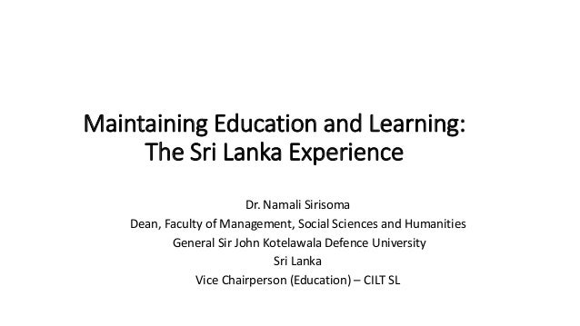 Maintaining Education and Learning: The Sri Lanka Experience Dr. Namali Sirisoma Dean, Faculty of Management, Social Scien...