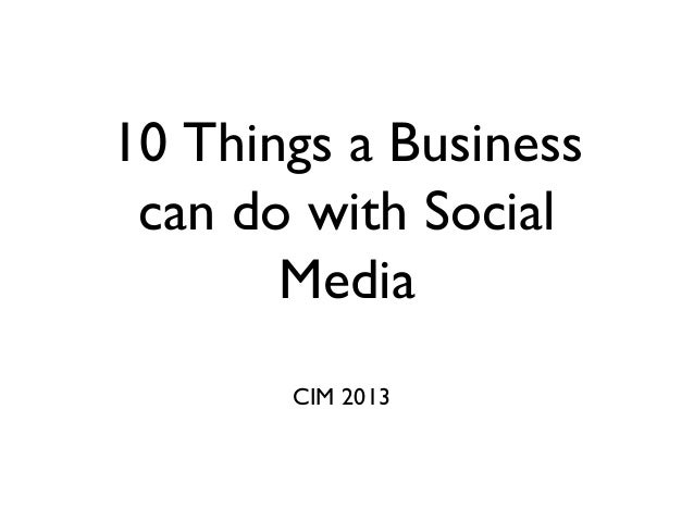 10 Things a Business can do with Social Media CIM 2013