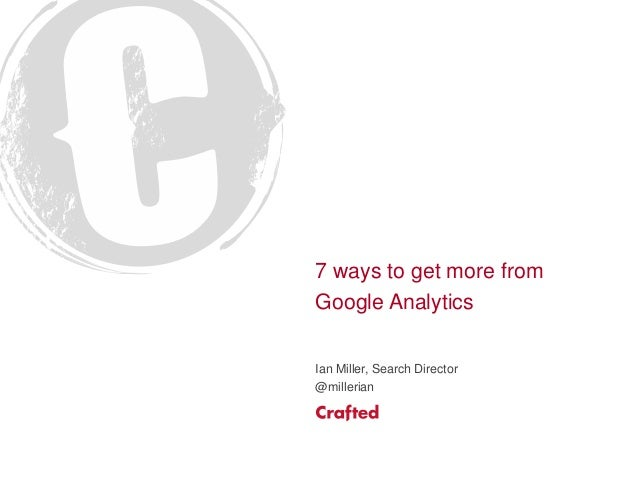 7 ways to get more from Google Analytics Ian Miller, Search Director @millerian
