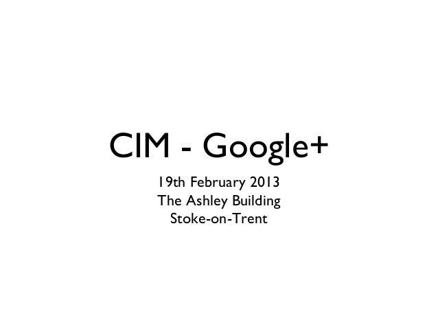 CIM - Google+  19th February 2013  The Ashley Building    Stoke-on-Trent