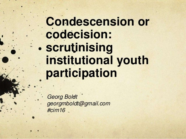 Condescension or codecision: scrutinising institutional youth participation Georg Boldt georgmboldt@gmail.com #cim16
