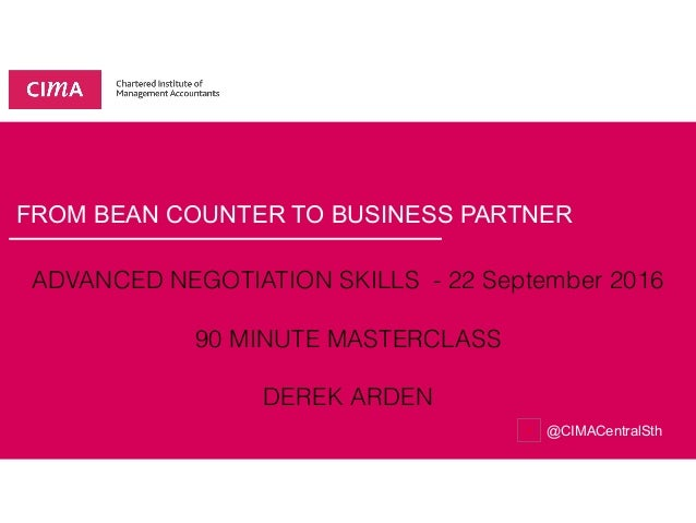 FROM BEAN COUNTER TO BUSINESS PARTNER @CIMACentralSth ADVANCED NEGOTIATION SKILLS - 22 September 2016 90 MINUTE MASTERCLAS...