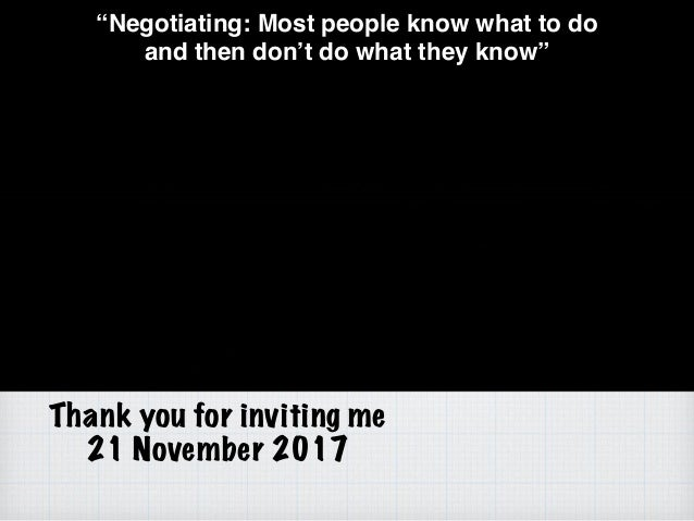 """Thank you for inviting me 21 November 2017 """"Negotiating: Most people know what to do and then don't do what they know"""""""