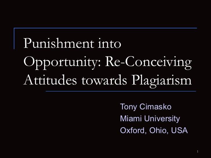 Punishment into Opportunity: Re-Conceiving Attitudes towards Plagiarism   Tony Cimasko Miami University Oxford, Ohio, USA