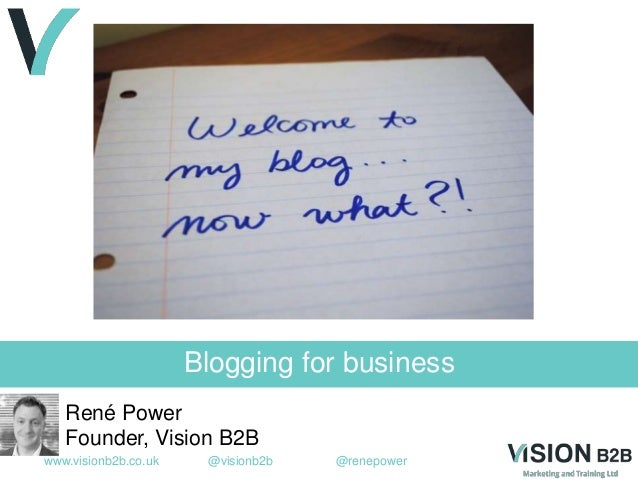 www.visionb2b.co.uk @visionb2b @renepower Blogging for business René Power Founder, Vision B2B
