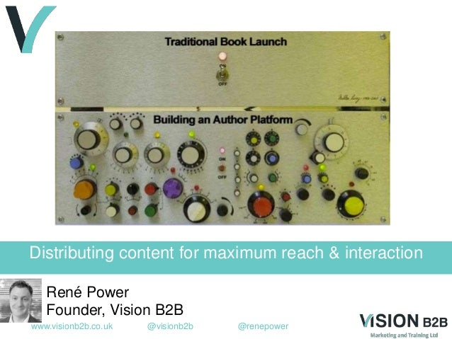 www.visionb2b.co.uk @visionb2b @renepower Distributing content for maximum reach & interaction René Power Founder, Vision ...