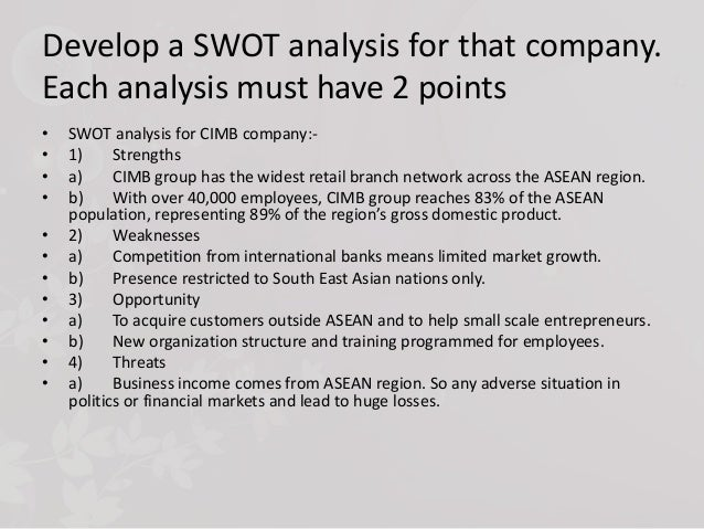 swot analysis of cimb bank Be the first to write a conclusion a history of overcoming weaknesses makes  it difficult for other firms to exploit their difficulties the ability to capitalize on.